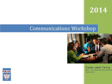 Communications Workshop 2014 Chapter Leader Training NMA...THE Leadership Development Organization.