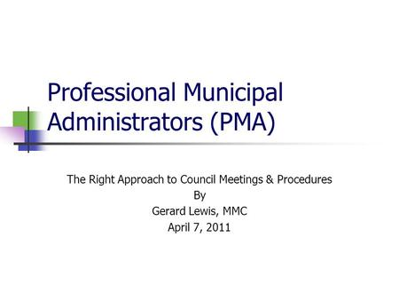 Professional Municipal Administrators (PMA) The Right Approach to Council Meetings & Procedures By Gerard Lewis, MMC April 7, 2011.