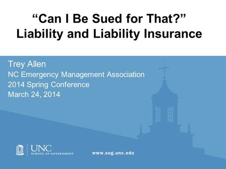 """Can I Be Sued for That?"" Liability and Liability Insurance Trey Allen NC Emergency Management Association 2014 Spring Conference March 24, 2014."