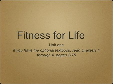 Fitness for Life Unit one If you have the optional textbook, read chapters 1 through 4, pages 2-75 Unit one If you have the optional textbook, read chapters.