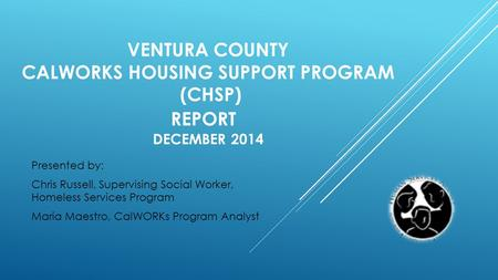VENTURA COUNTY CALWORKS HOUSING SUPPORT PROGRAM (CHSP) REPORT DECEMBER 2014 Presented by: Chris Russell, Supervising Social Worker, Homeless Services Program.