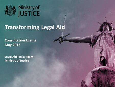 Transforming Legal Aid Consultation Events May 2013 Legal Aid Policy Team Ministry of Justice 1.