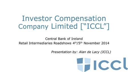"Investor Compensation Company Limited [""ICCL""] Central Bank of Ireland Retail Intermediaries Roadshows 4 th /5 th November 2014 Presentation by: Alan de."