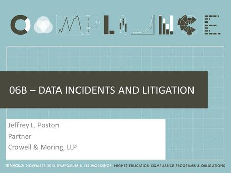 06B – DATA INCIDENTS AND LITIGATION Jeffrey L. Poston Partner Crowell & Moring, LLP.