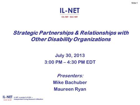 Slide 1 Strategic Partnerships & Relationships with Other Disability Organizations July 30, 2013 3:00 PM – 4:30 PM EDT Presenters: Mike Bachuber Maureen.