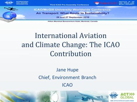 International Aviation and Climate Change: The ICAO Contribution Jane Hupe Chief, Environment Branch ICAO.