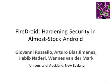 FireDroid: Hardening Security in Almost-Stock Android Giovanni Russello, Arturo Blas Jimenez, Habib Naderi, Wannes van der Mark 1 University of Auckland,