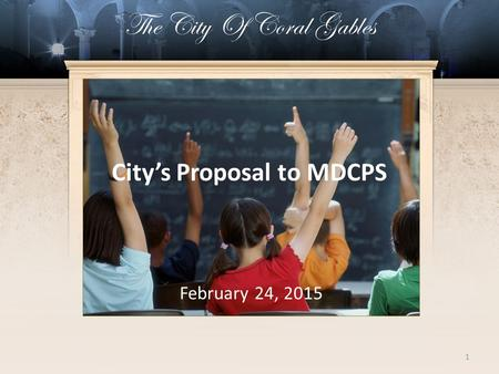 1 City's Proposal to MDCPS February 24, 2015 The City Of Coral Gables.