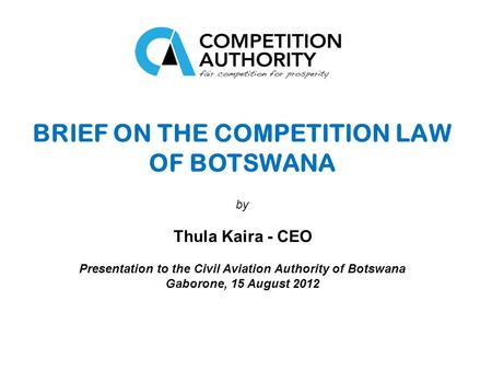 BRIEF ON THE COMPETITION LAW OF BOTSWANA by Thula Kaira - CEO Presentation to the Civil Aviation Authority of Botswana Gaborone, 15 August 2012.