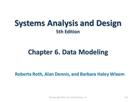 Systems Analysis and Design 5th Edition Chapter 6. Data Modeling Roberta Roth, Alan Dennis, and Barbara Haley Wixom 6-0© Copyright 2011 John Wiley & Sons,