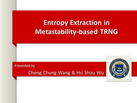 Entropy Extraction in Metastability-based TRNG Presented by Cheng Chung Wang & Hsi Shou Wu 1.