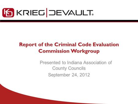 Report of the Criminal Code Evaluation Commission Workgroup Presented to Indiana Association of County Councils September 24, 2012.