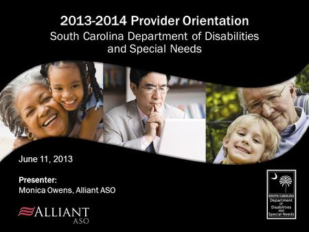 June 11, 2013 Presenter: Monica Owens, Alliant ASO 2013-2014 Provider Orientation South Carolina Department of Disabilities and Special Needs.