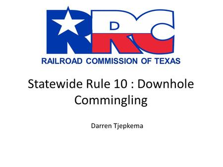 RAILROAD COMMISSION OF TEXAS Statewide Rule 10 : Downhole Commingling Darren Tjepkema.