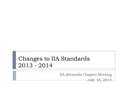 Changes to IIA Standards 2013 - 2014 IIA Bermuda Chapter Meeting July 16, 2014.