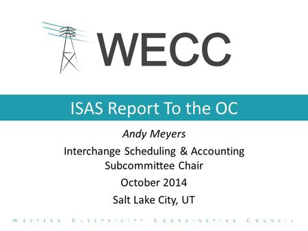 ISAS Report To the OC Andy Meyers Interchange Scheduling & Accounting Subcommittee Chair October 2014 Salt Lake City, UT W ESTERN E LECTRICITY C OORDINATING.