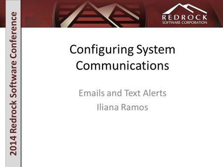 2014 Redrock Software Conference Configuring System Communications Emails and Text Alerts Iliana Ramos.