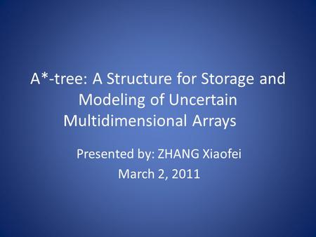 A*-tree: A Structure for Storage and Modeling of Uncertain Multidimensional Arrays Presented by: ZHANG Xiaofei March 2, 2011.