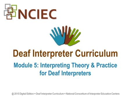 Deaf Interpreter Curriculum Module 5: Interpreting Theory & Practice for Deaf 2015 Digital Edition  Deaf Interpreter Curriculum  National.