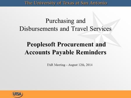 Purchasing and Disbursements and Travel Services Peoplesoft Procurement and Accounts Payable Reminders FAR Meeting – August 12th, 2014.