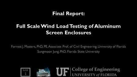 SLIDE Final Report: Full Scale Wind Load Testing of Aluminum Screen Enclosures Forrest J. Masters, PhD, PE, Associate Prof. of Civil Engineering, University.