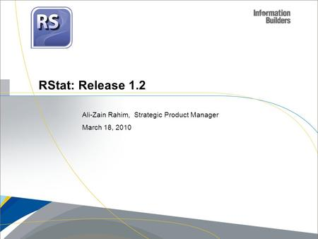 RStat: Release 1.2 Ali-Zain Rahim, Strategic Product Manager March 18, 2010.