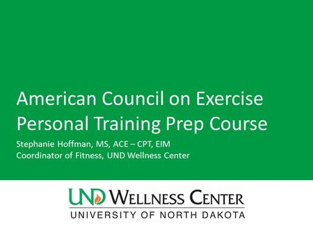American Council on Exercise Personal Training Prep Course Stephanie Hoffman, MS, ACE – CPT, EIM Coordinator of Fitness, UND Wellness Center.