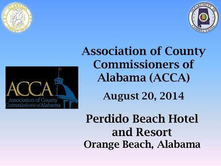 Association of County Commissioners of Alabama (ACCA) August 20, 2014 Perdido Beach Hotel and Resort Orange Beach, Alabama.