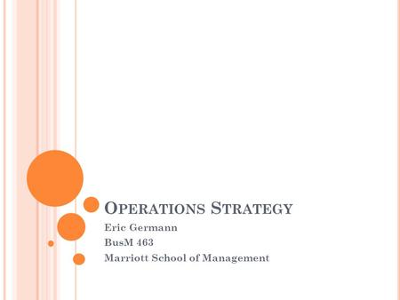 O PERATIONS S TRATEGY Eric Germann BusM 463 Marriott School of Management.