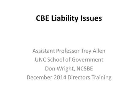 CBE Liability Issues Assistant Professor Trey Allen UNC School of Government Don Wright, NCSBE December 2014 Directors Training.