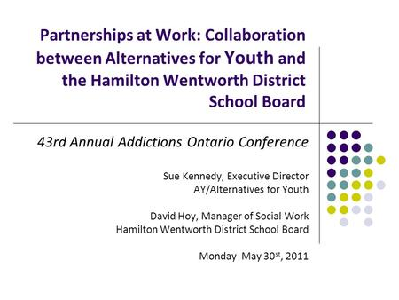 Partnerships at Work: Collaboration between Alternatives for Youth and the Hamilton Wentworth District School Board 43rd Annual Addictions Ontario Conference.
