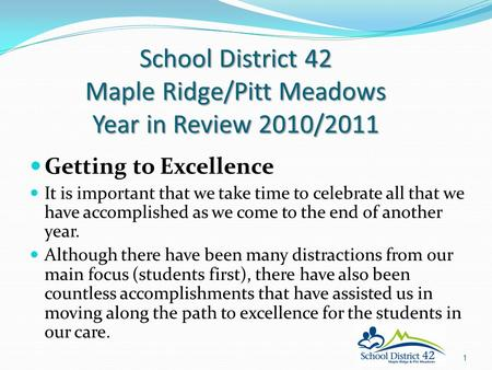School District 42 Maple Ridge/Pitt Meadows Year in Review 2010/2011 Getting to Excellence It is important that we take time to celebrate all that we have.