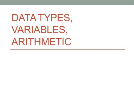 "DATA TYPES, VARIABLES, ARITHMETIC. Variables A variable is a ""named container"" that holds a value. A name for a spot in the computer's memory This value."