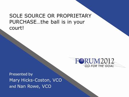 SOLE SOURCE OR PROPRIETARY PURCHASE…the ball is in your court! Presented by Mary Hicks-Coston, VCO and Nan Rowe, VCO.