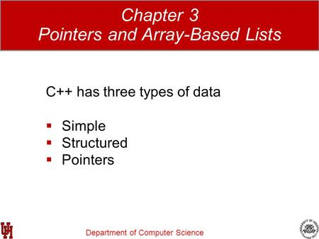 Department of Computer Science Data Structures Using C++ 2E Chapter 3 Pointers and Array-Based Lists C++ has three types of data  Simple  Structured.