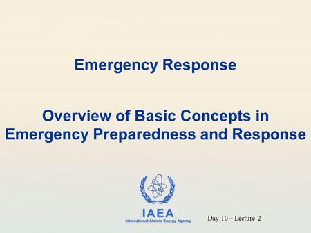 IAEA International Atomic Energy Agency Emergency Response Overview of Basic Concepts in Emergency Preparedness and Response Day 10 – Lecture 2.