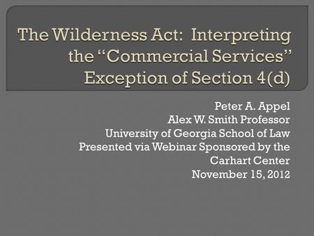 Peter A. Appel Alex W. Smith Professor University of Georgia School of Law Presented via Webinar Sponsored by the Carhart Center November 15, 2 012.