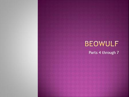 Parts 4 through 7.  Beowulf, the hero of the epic, arrives to aid Hrothgar after Herot has suffered for many years.  Beowulf is characterized as not.