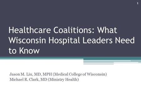 Healthcare Coalitions: What Wisconsin Hospital Leaders Need to Know Jason M. Liu, MD, MPH (Medical College of Wisconsin) Michael R. Clark, MD (Ministry.