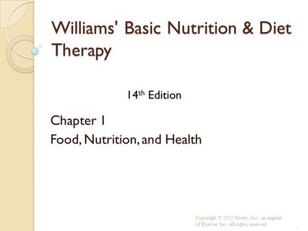 Williams' Basic Nutrition & Diet Therapy Chapter 1 Food, Nutrition, and Health Copyright © 2013 Mosby, Inc., an imprint of Elsevier Inc. All rights reserved.