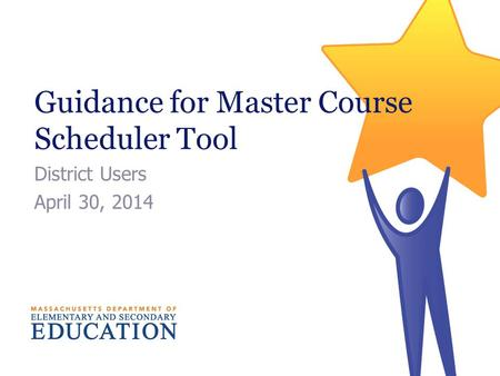 Guidance for Master Course Scheduler Tool District Users April 30, 2014.