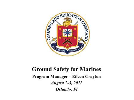 Ground Safety for Marines Program Manager – Eileen Crayton August 2-3, 2011 Orlando, Fl.