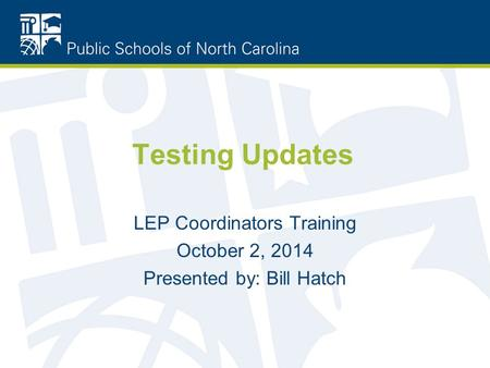 Testing Updates LEP Coordinators Training October 2, 2014 Presented by: Bill Hatch.