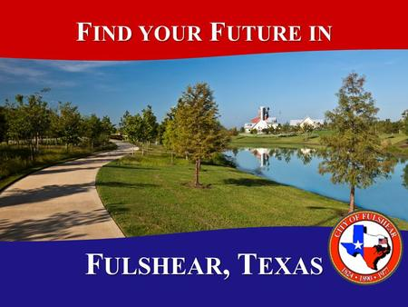 F IND YOUR F UTURE IN F ULSHEAR, T EXAS T OPICS The Facts on Fulshear The Facts on Fulshear FY 2011-2012 in Review FY 2011-2012 in Review Financial Outlook.