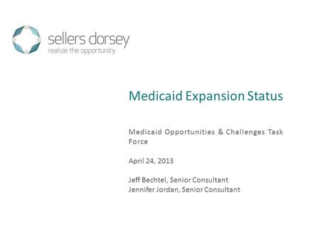 Medicaid Expansion Status Medicaid Opportunities & Challenges Task Force April 24, 2013 Jeff Bechtel, Senior Consultant Jennifer Jordan, Senior Consultant.