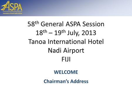 58 th General ASPA Session 18 th – 19 th July, 2013 Tanoa International Hotel Nadi Airport FIJI WELCOME Chairman's Address.