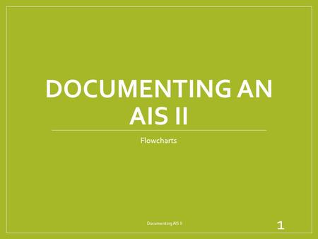 Documenting an AIS II Flowcharts Documenting AIS II.