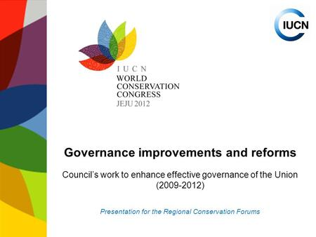 Governance improvements and reforms Council's work to enhance effective governance of the Union (2009-2012) Presentation for the Regional Conservation.