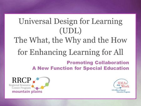 Universal Design for Learning (UDL) The What, the Why and the How for Enhancing Learning for All Promoting Collaboration A New Function for Special Education.