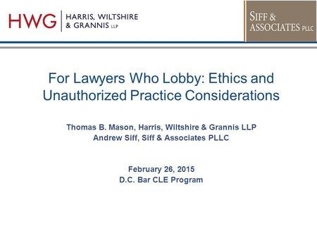 For Lawyers Who Lobby: Ethics and Unauthorized Practice Considerations Thomas B. Mason, Harris, Wiltshire & Grannis LLP Andrew Siff, Siff & Associates.